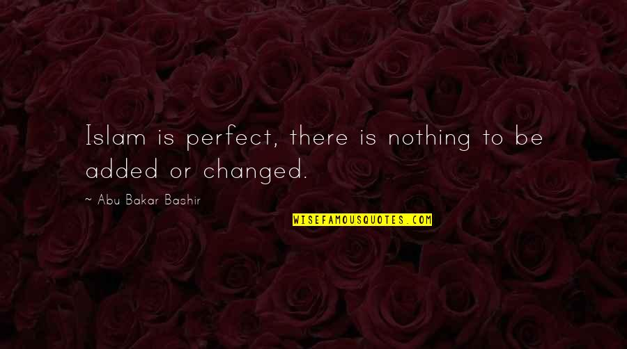 Be Nothing Quotes By Abu Bakar Bashir: Islam is perfect, there is nothing to be