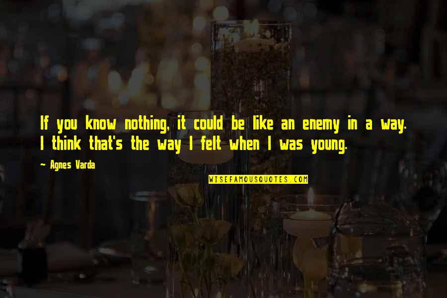 Be Nothing Quotes By Agnes Varda: If you know nothing, it could be like