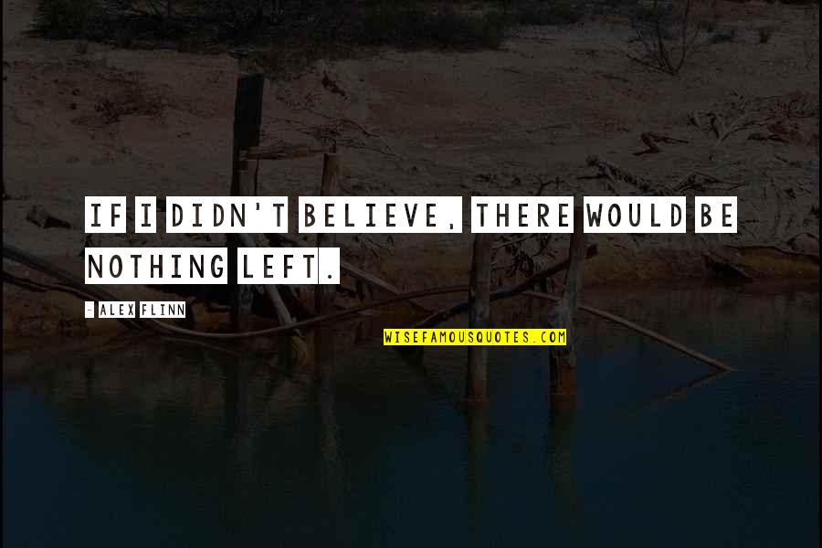 Be Nothing Quotes By Alex Flinn: If I didn't believe, there would be nothing