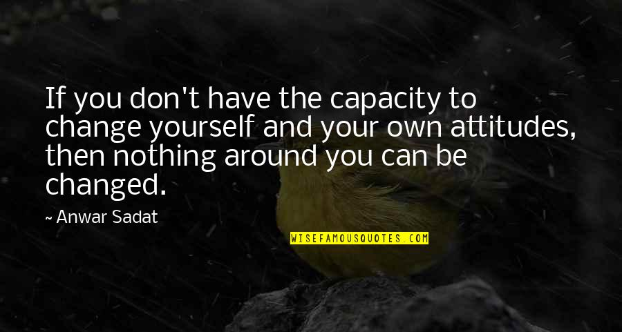 Be Nothing Quotes By Anwar Sadat: If you don't have the capacity to change