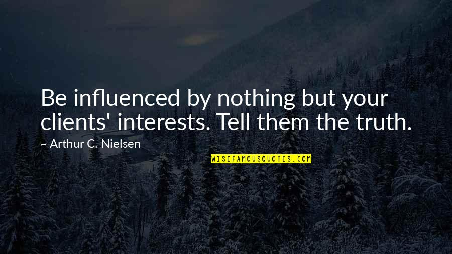 Be Nothing Quotes By Arthur C. Nielsen: Be influenced by nothing but your clients' interests.