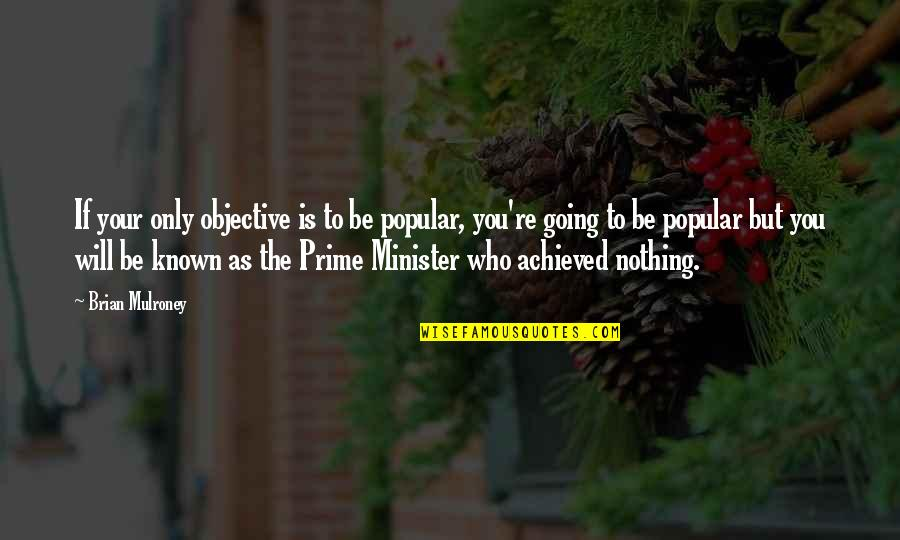 Be Nothing Quotes By Brian Mulroney: If your only objective is to be popular,