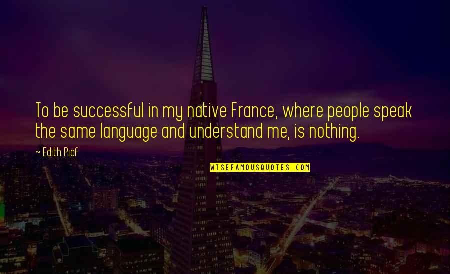 Be Nothing Quotes By Edith Piaf: To be successful in my native France, where