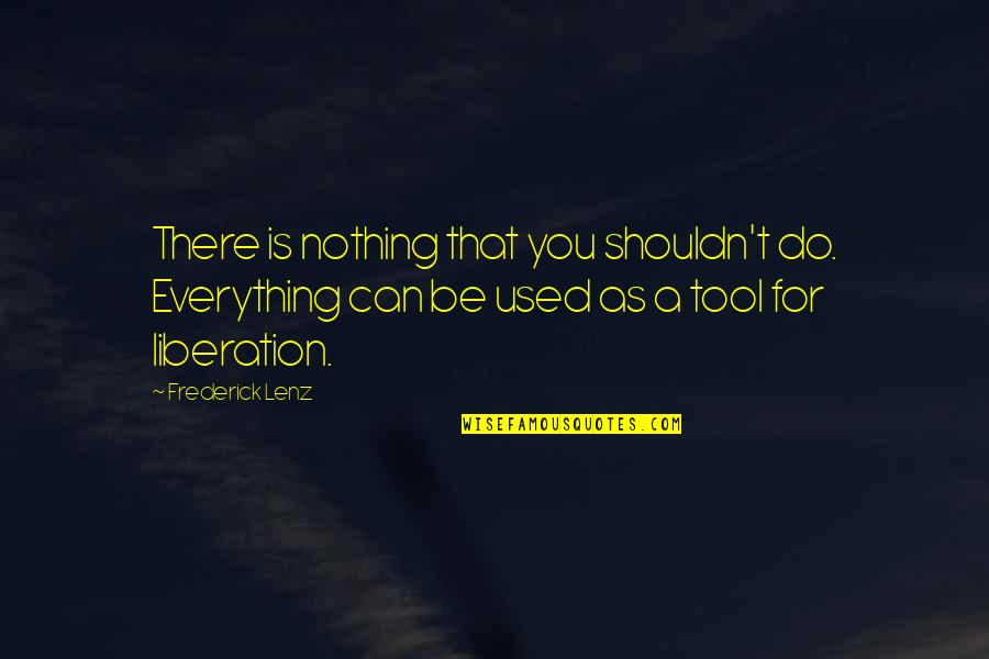 Be Nothing Quotes By Frederick Lenz: There is nothing that you shouldn't do. Everything