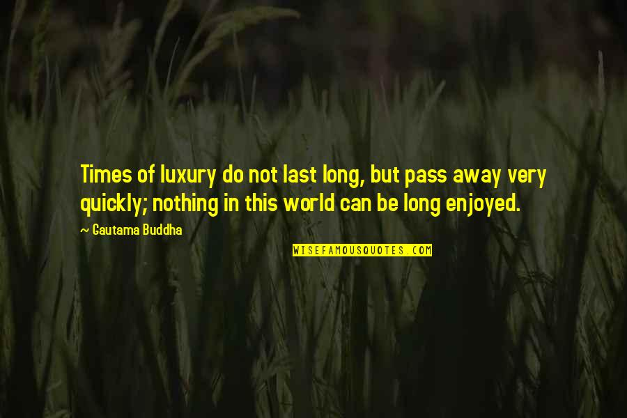 Be Nothing Quotes By Gautama Buddha: Times of luxury do not last long, but
