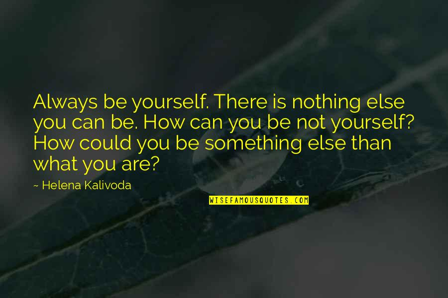 Be Nothing Quotes By Helena Kalivoda: Always be yourself. There is nothing else you