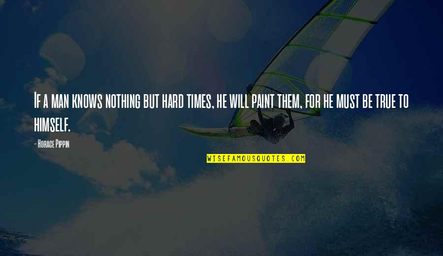Be Nothing Quotes By Horace Pippin: If a man knows nothing but hard times,