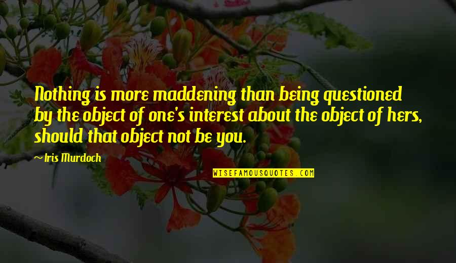 Be Nothing Quotes By Iris Murdoch: Nothing is more maddening than being questioned by