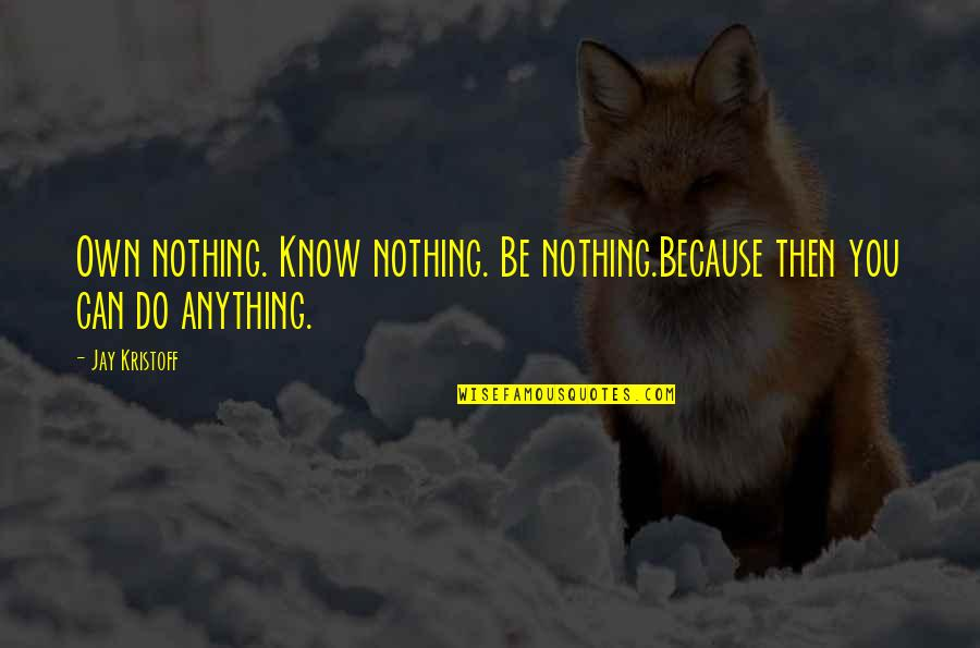 Be Nothing Quotes By Jay Kristoff: Own nothing. Know nothing. Be nothing.Because then you