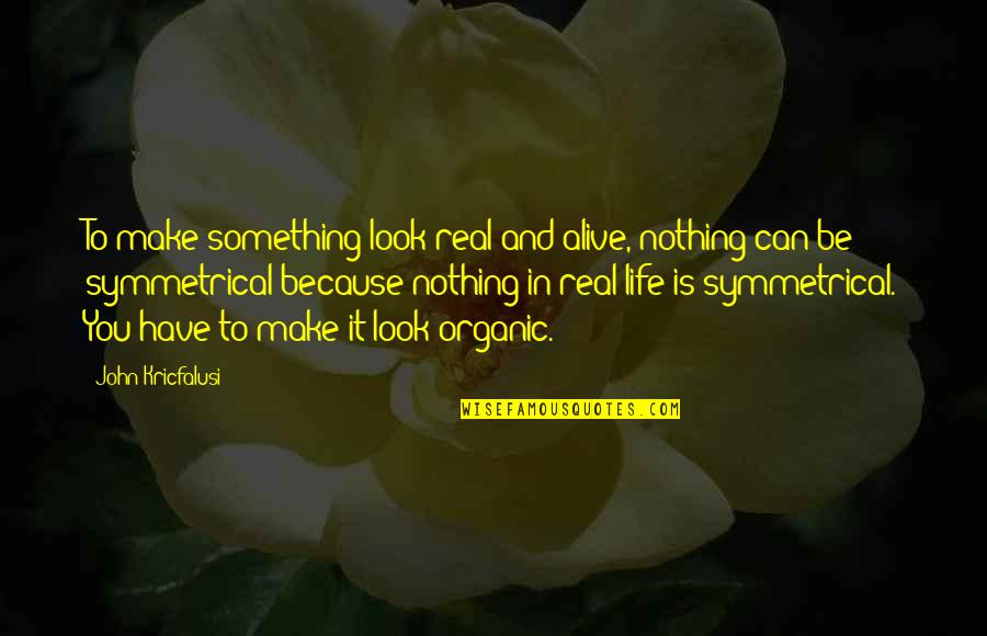 Be Nothing Quotes By John Kricfalusi: To make something look real and alive, nothing
