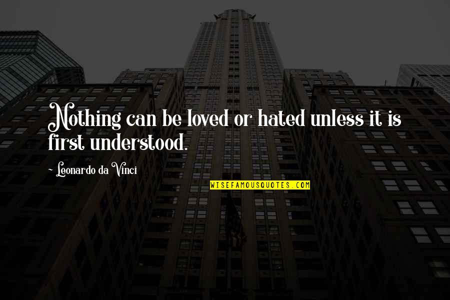Be Nothing Quotes By Leonardo Da Vinci: Nothing can be loved or hated unless it