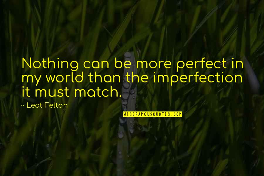 Be Nothing Quotes By Leot Felton: Nothing can be more perfect in my world
