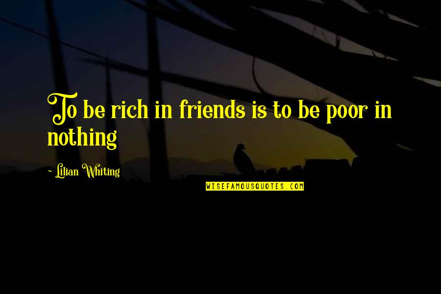 Be Nothing Quotes By Lilian Whiting: To be rich in friends is to be