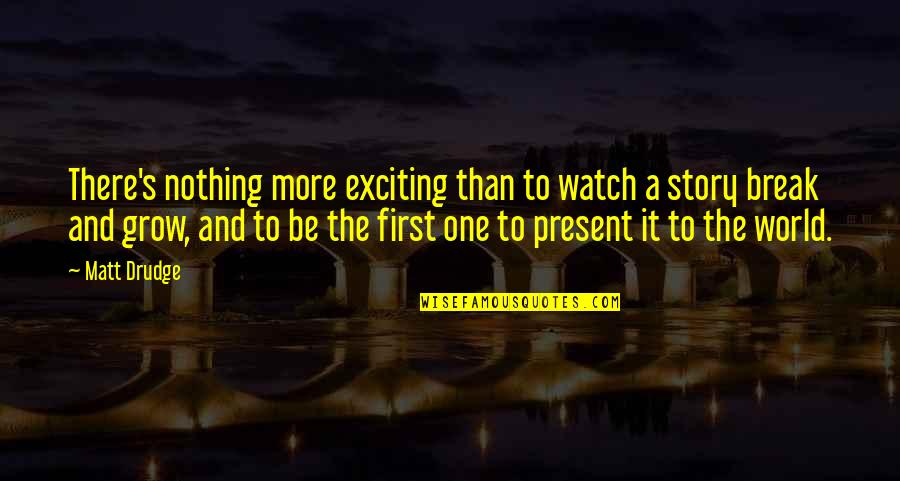 Be Nothing Quotes By Matt Drudge: There's nothing more exciting than to watch a