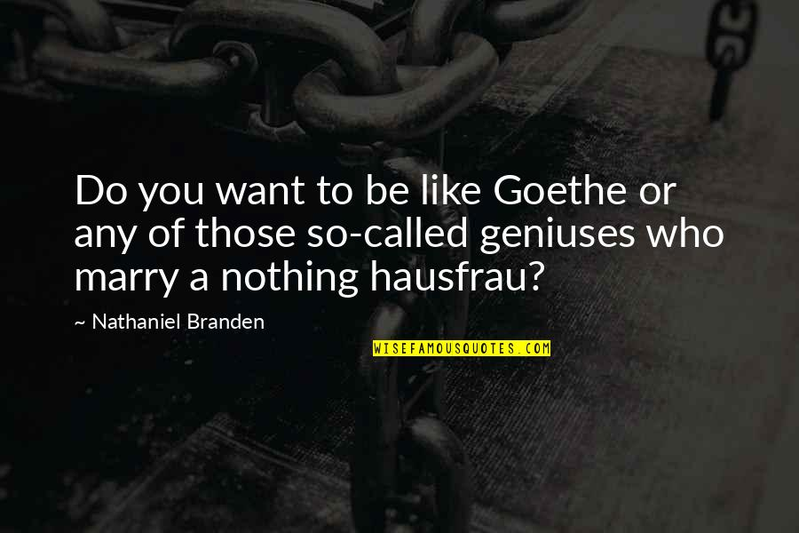 Be Nothing Quotes By Nathaniel Branden: Do you want to be like Goethe or