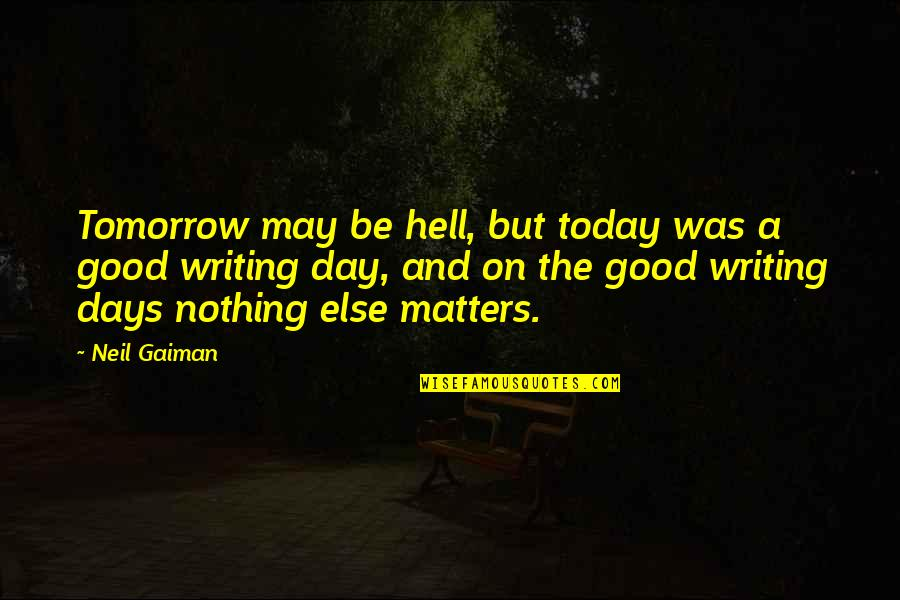 Be Nothing Quotes By Neil Gaiman: Tomorrow may be hell, but today was a