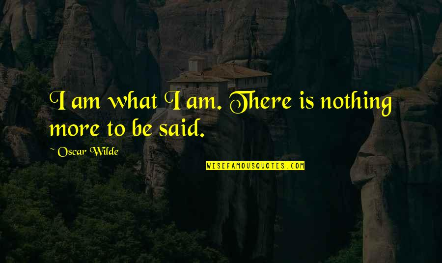 Be Nothing Quotes By Oscar Wilde: I am what I am. There is nothing