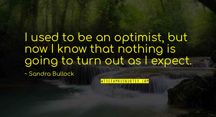 Be Nothing Quotes By Sandra Bullock: I used to be an optimist, but now