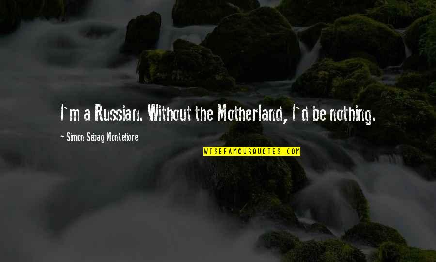 Be Nothing Quotes By Simon Sebag Montefiore: I'm a Russian. Without the Motherland, I'd be