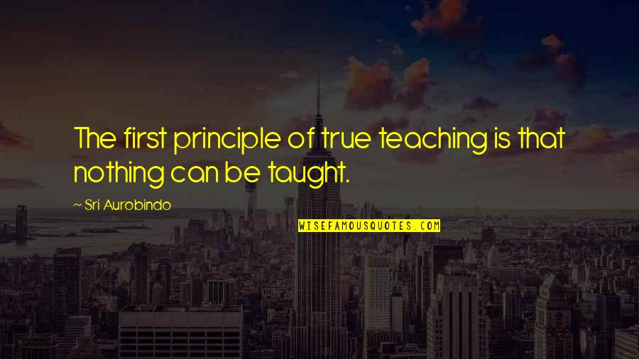 Be Nothing Quotes By Sri Aurobindo: The first principle of true teaching is that