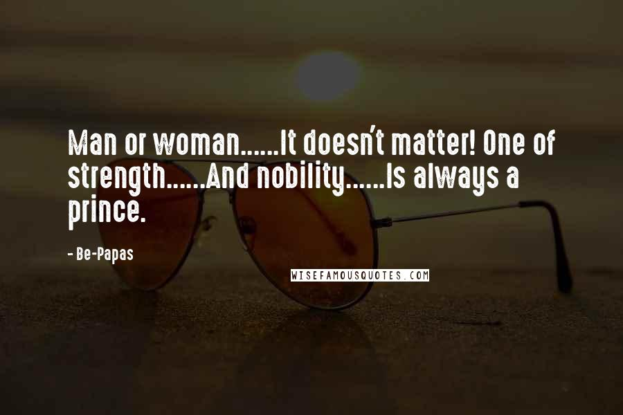 Be-Papas quotes: Man or woman......It doesn't matter! One of strength......And nobility......Is always a prince.