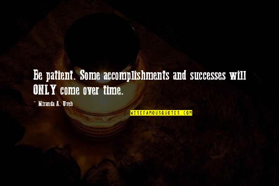 Be Patient Your Time Will Come Quotes By Miranda A. Uyeh: Be patient. Some accomplishments and successes will ONLY