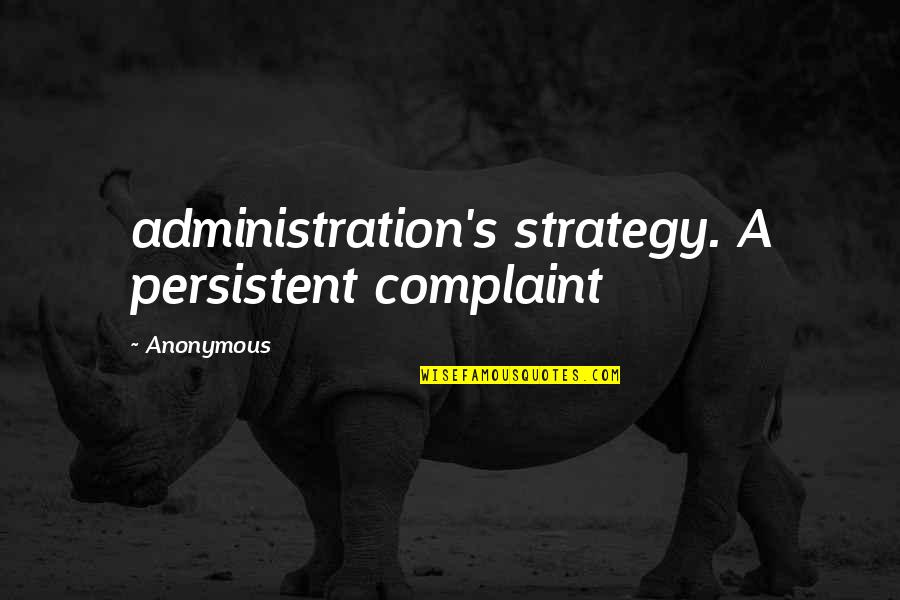 Be Safe Today Quotes By Anonymous: administration's strategy. A persistent complaint