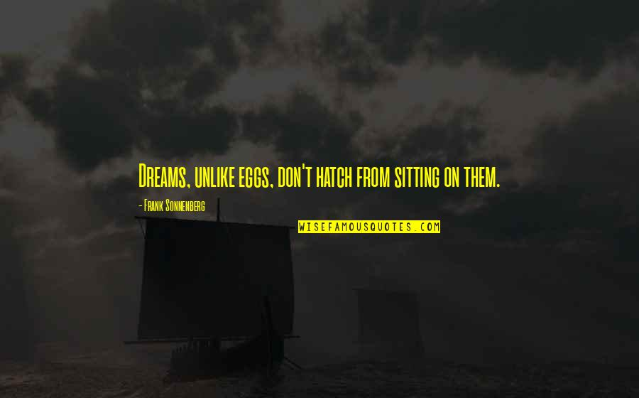 Be Safe Today Quotes By Frank Sonnenberg: Dreams, unlike eggs, don't hatch from sitting on