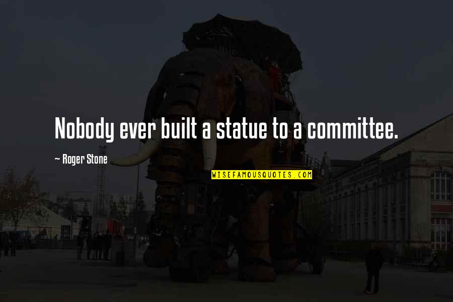 Be Safe Today Quotes By Roger Stone: Nobody ever built a statue to a committee.