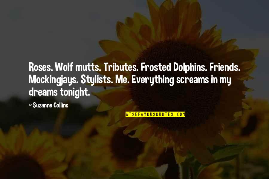 Be Safe Today Quotes By Suzanne Collins: Roses. Wolf mutts. Tributes. Frosted Dolphins. Friends. Mockingjays.