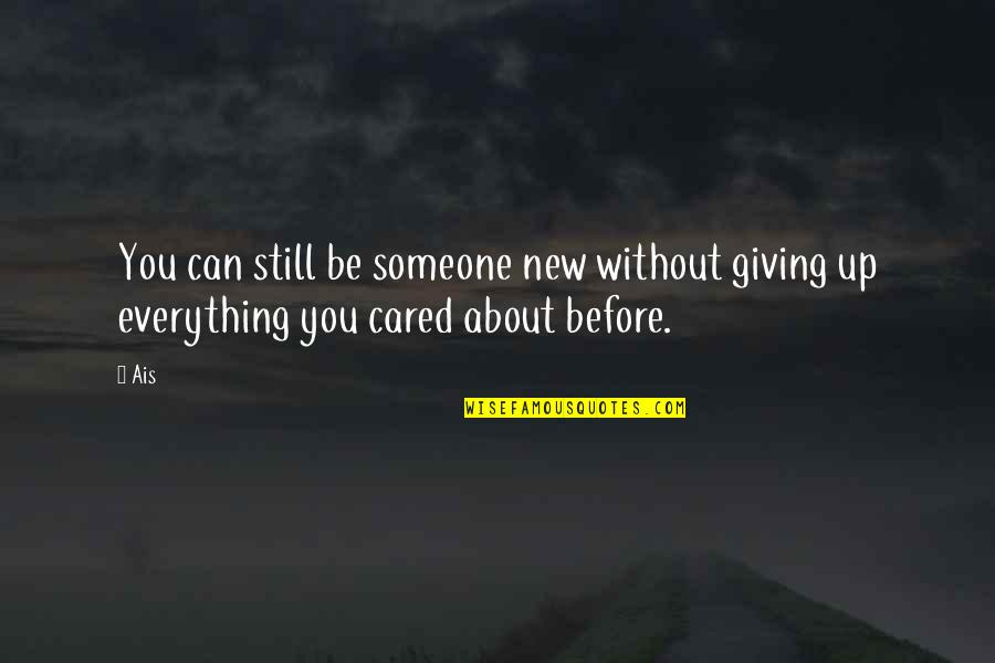 Be Someone's Everything Quotes By Ais: You can still be someone new without giving