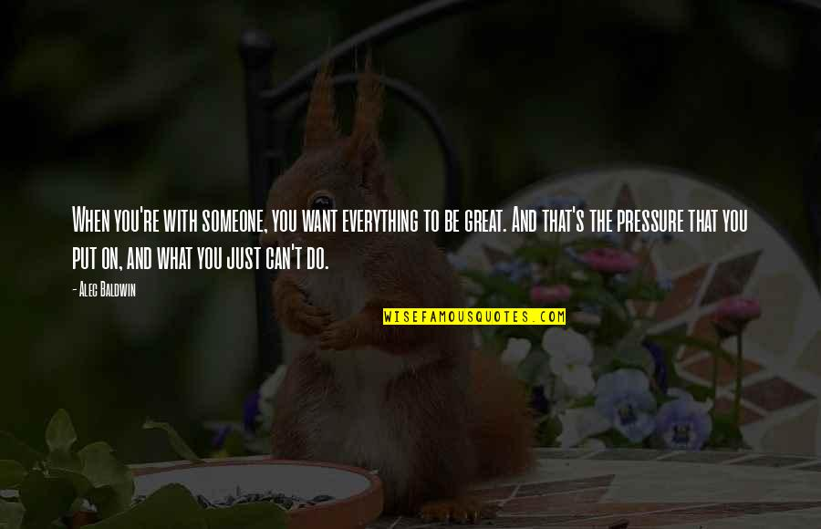 Be Someone's Everything Quotes By Alec Baldwin: When you're with someone, you want everything to