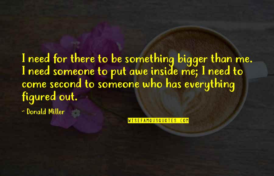 Be Someone's Everything Quotes By Donald Miller: I need for there to be something bigger