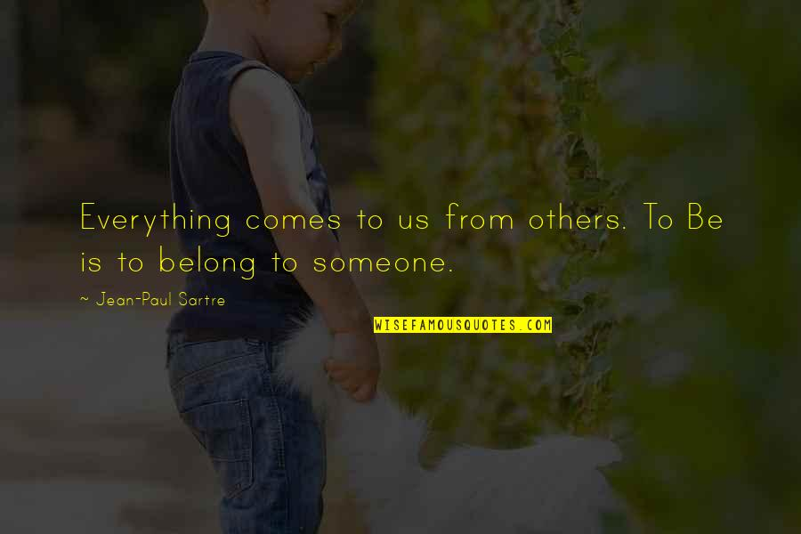 Be Someone's Everything Quotes By Jean-Paul Sartre: Everything comes to us from others. To Be