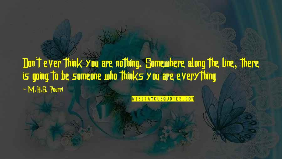 Be Someone's Everything Quotes By M.H.S. Pourri: Don't ever think you are nothing. Somewhere along