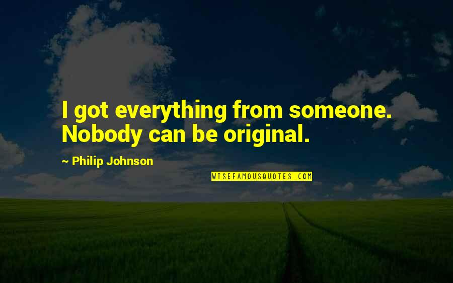 Be Someone's Everything Quotes By Philip Johnson: I got everything from someone. Nobody can be