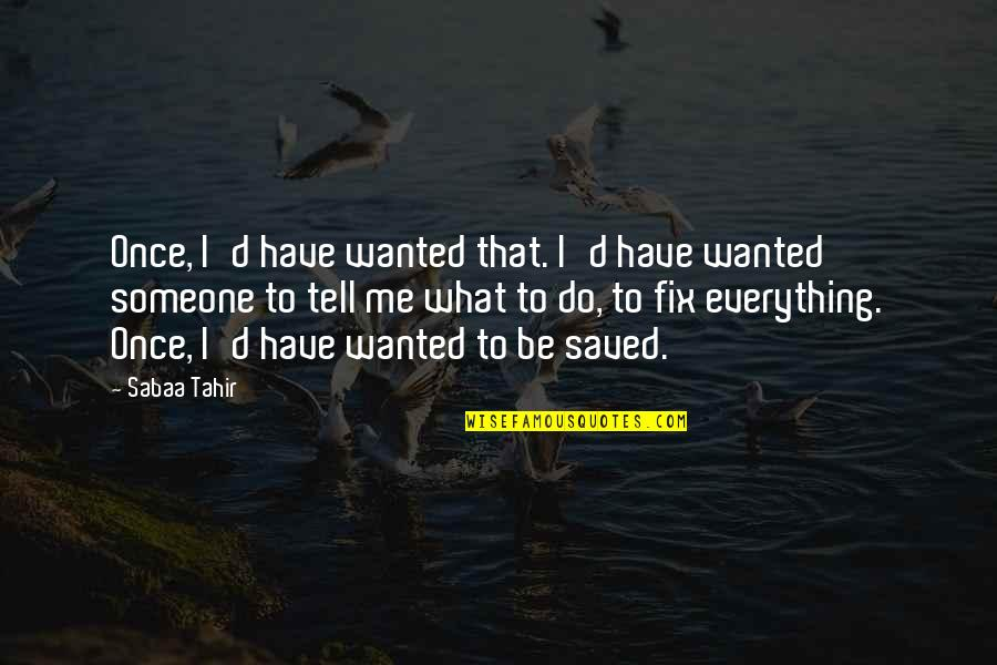 Be Someone's Everything Quotes By Sabaa Tahir: Once, I'd have wanted that. I'd have wanted