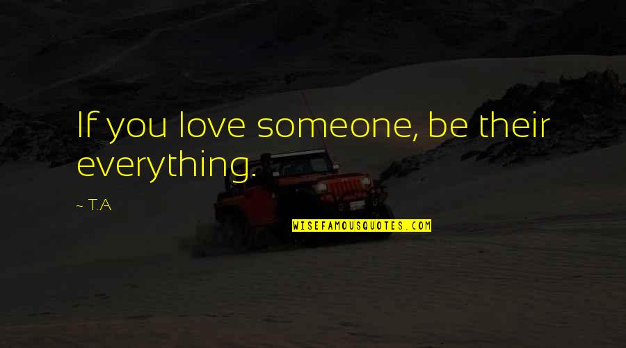 Be Someone's Everything Quotes By T.A: If you love someone, be their everything.