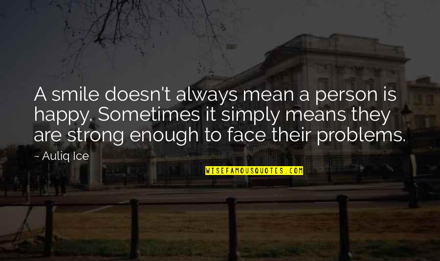Be Strong And Happy Quotes By Auliq Ice: A smile doesn't always mean a person is