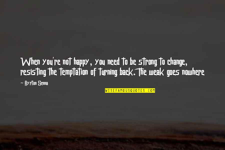Be Strong And Happy Quotes By Ayrton Senna: When you're not happy, you need to be