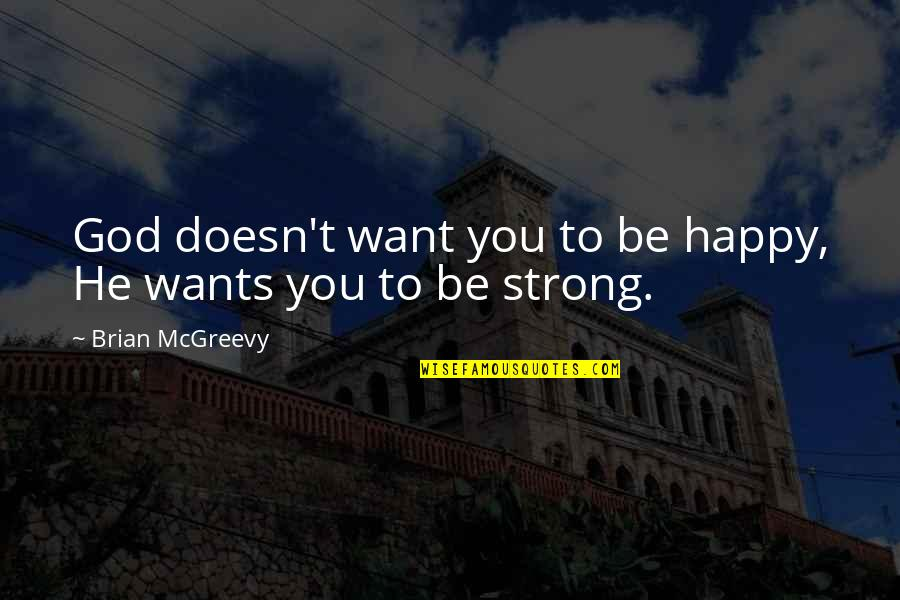 Be Strong And Happy Quotes By Brian McGreevy: God doesn't want you to be happy, He