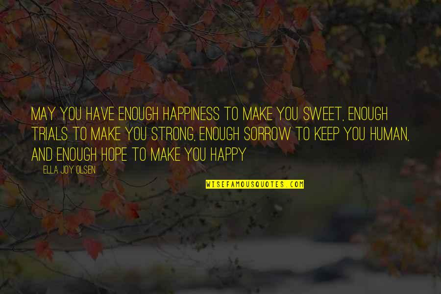 Be Strong And Happy Quotes By Ella Joy Olsen: May you have enough happiness to make you