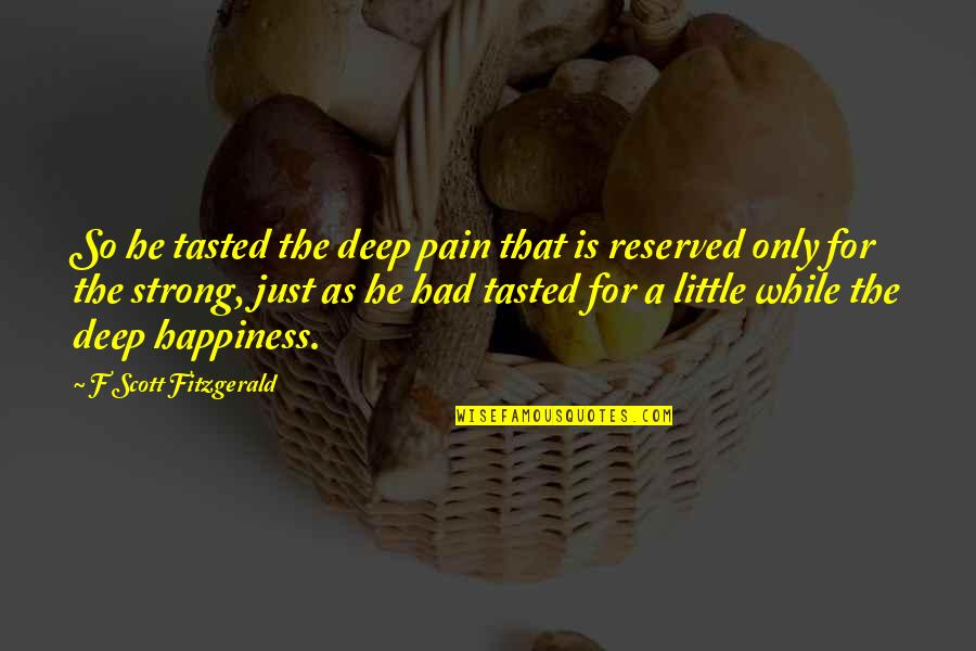 Be Strong And Happy Quotes By F Scott Fitzgerald: So he tasted the deep pain that is