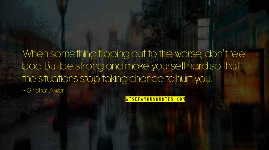 Be Strong And Happy Quotes By Giridhar Alwar: When something flipping out to the worse, don't