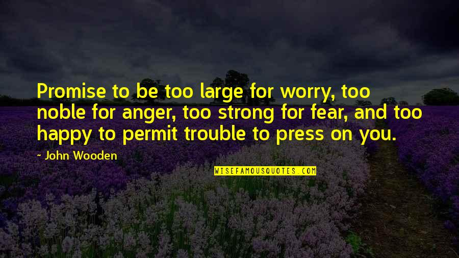 Be Strong And Happy Quotes By John Wooden: Promise to be too large for worry, too