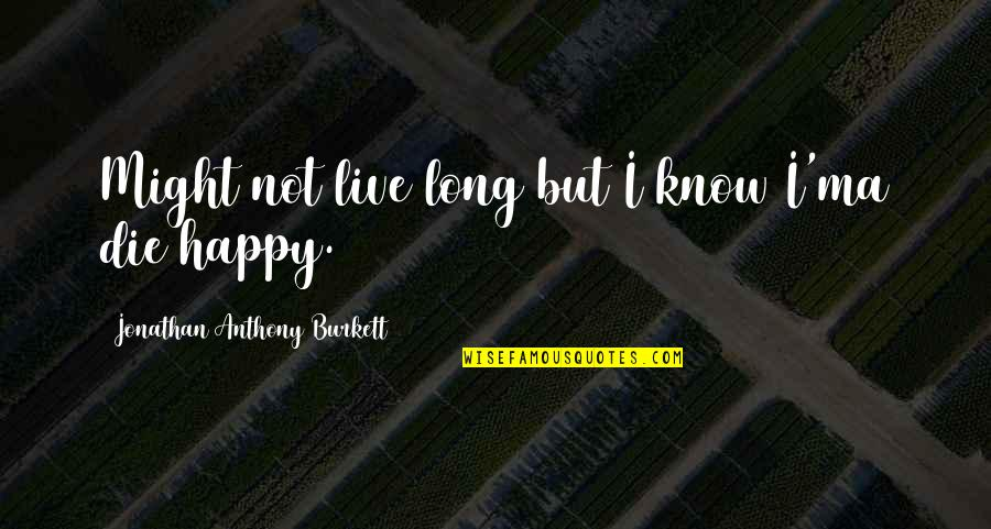 Be Strong And Happy Quotes By Jonathan Anthony Burkett: Might not live long but I know I'ma