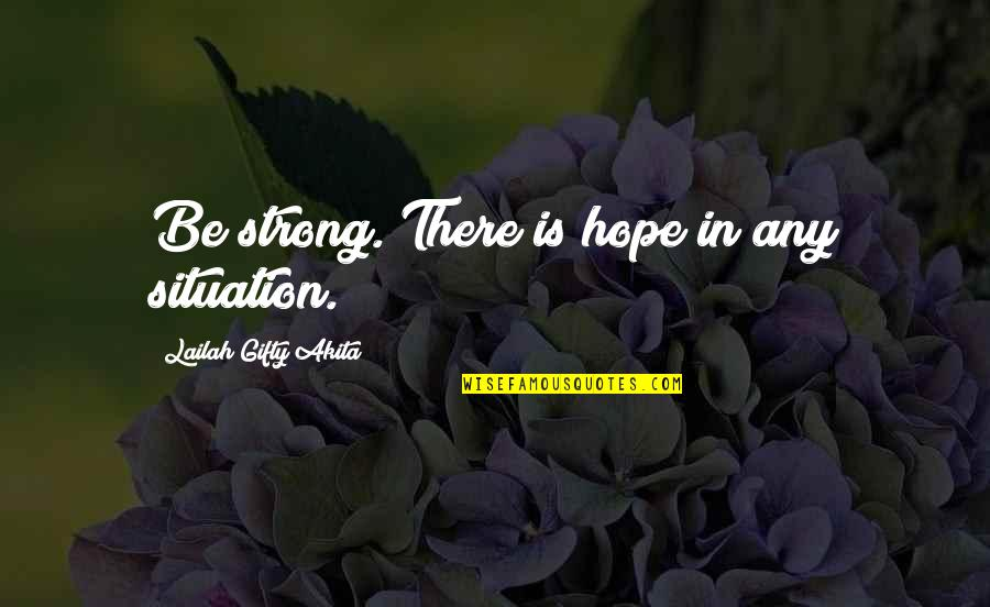 Be Strong And Happy Quotes By Lailah Gifty Akita: Be strong. There is hope in any situation.