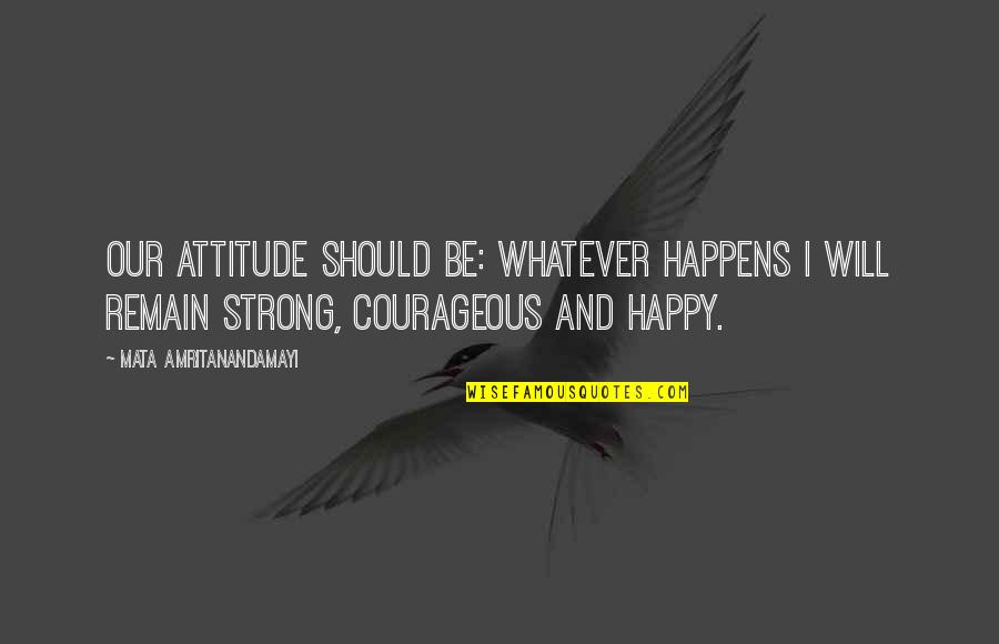 Be Strong And Happy Quotes By Mata Amritanandamayi: Our attitude should be: Whatever happens I will