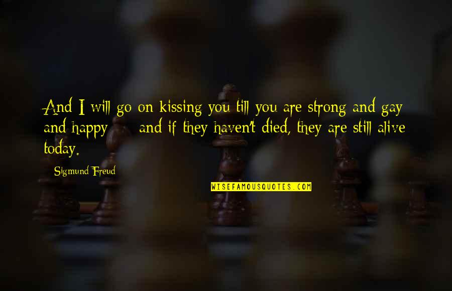 Be Strong And Happy Quotes By Sigmund Freud: And I will go on kissing you till