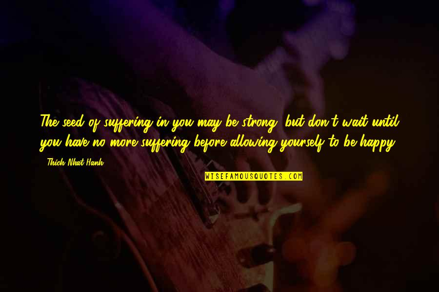 Be Strong And Happy Quotes By Thich Nhat Hanh: The seed of suffering in you may be